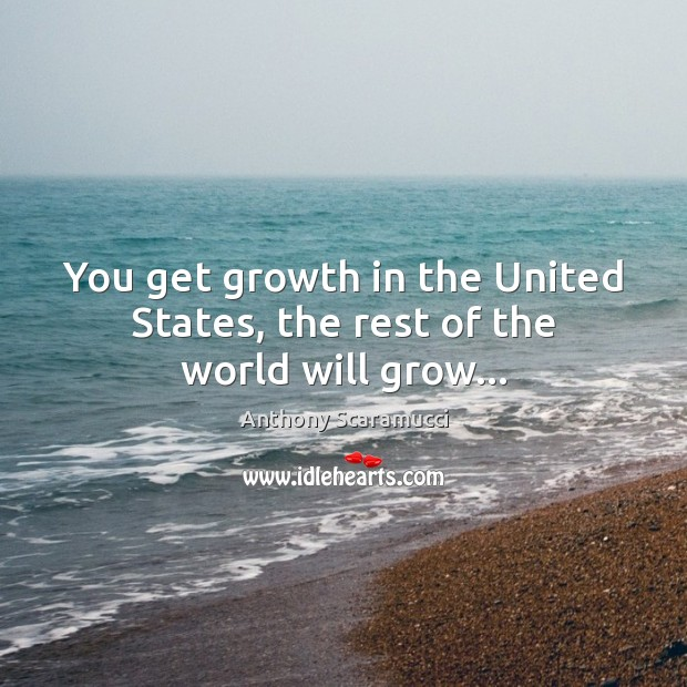 Image, You get growth in the United States, the rest of the world will grow…