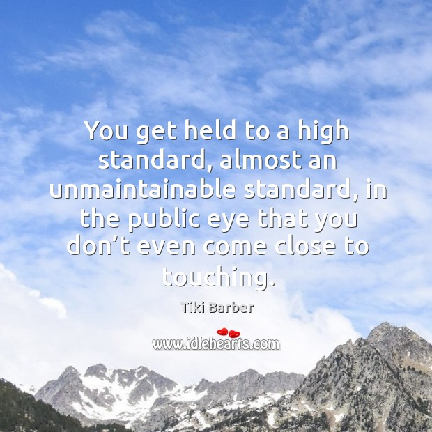 You get held to a high standard, almost an unmaintainable standard Image