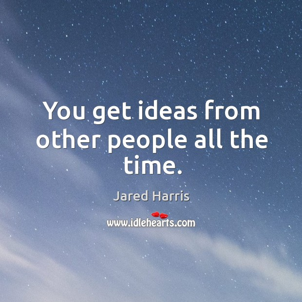 You get ideas from other people all the time. Image
