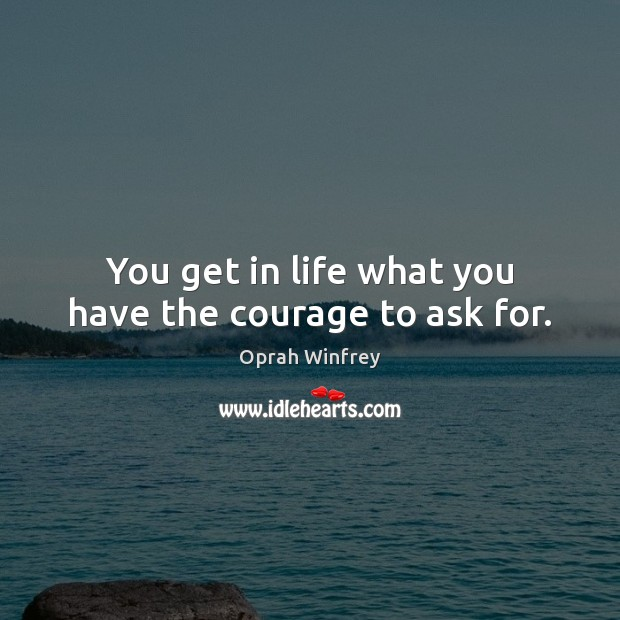You get in life what you have the courage to ask for. Image