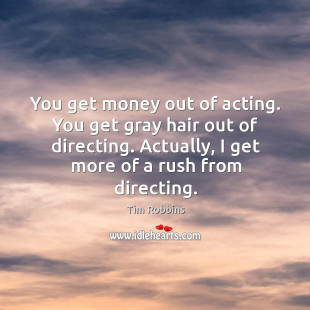 Image, You get money out of acting. You get gray hair out of directing. Actually, I get more of a rush from directing.