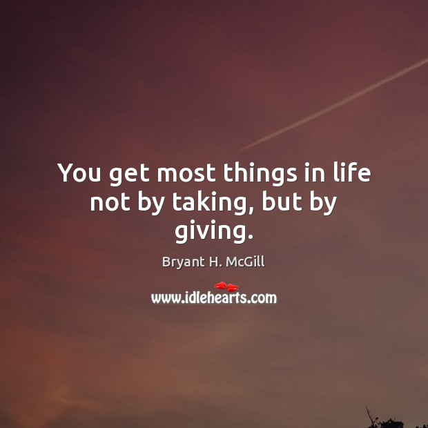 You get most things in life not by taking, but by giving. Image