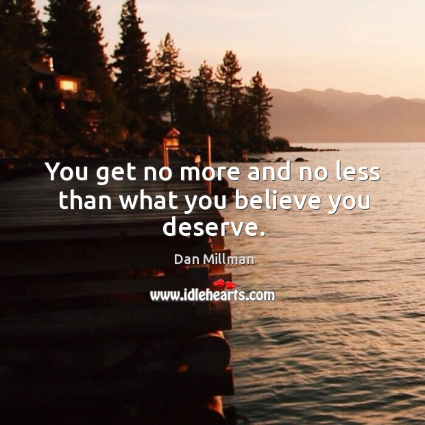 You get no more and no less than what you believe you deserve. Image