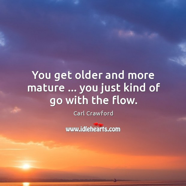 You get older and more mature … you just kind of go with the flow. Image