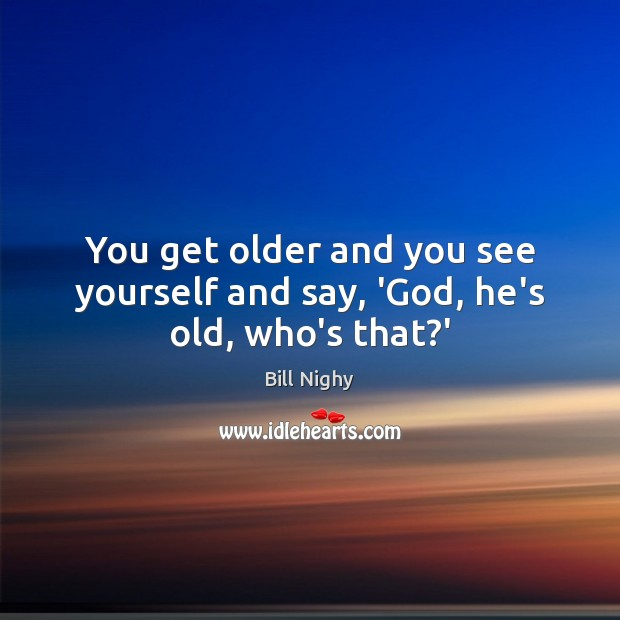 You get older and you see yourself and say, 'God, he's old, who's that?' Bill Nighy Picture Quote