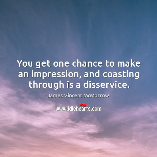 You get one chance to make an impression, and coasting through is a disservice. Image
