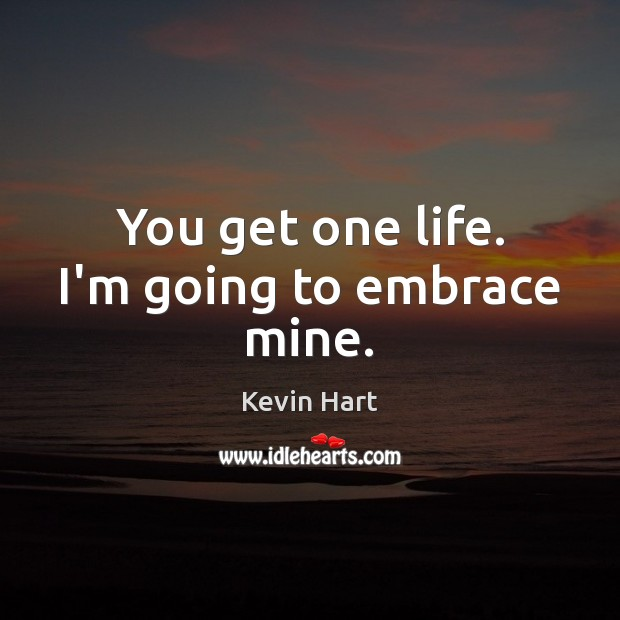 You get one life. I'm going to embrace mine. Kevin Hart Picture Quote