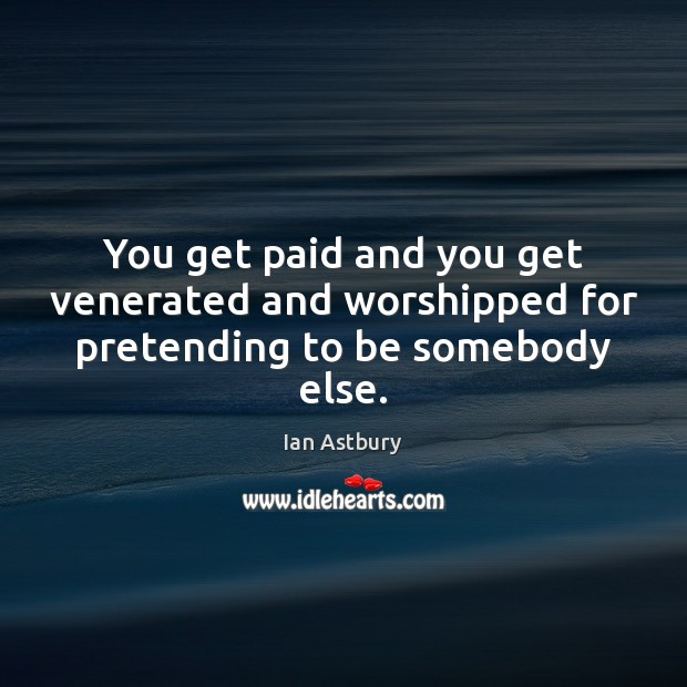 You get paid and you get venerated and worshipped for pretending to be somebody else. Image