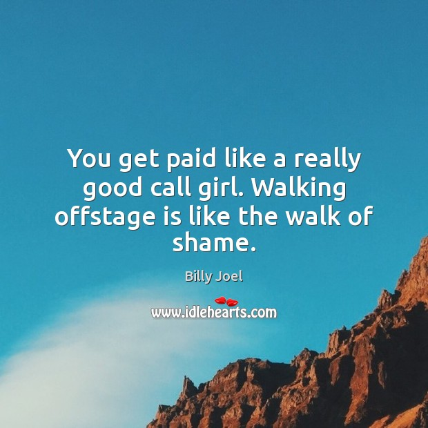 You get paid like a really good call girl. Walking offstage is like the walk of shame. Billy Joel Picture Quote