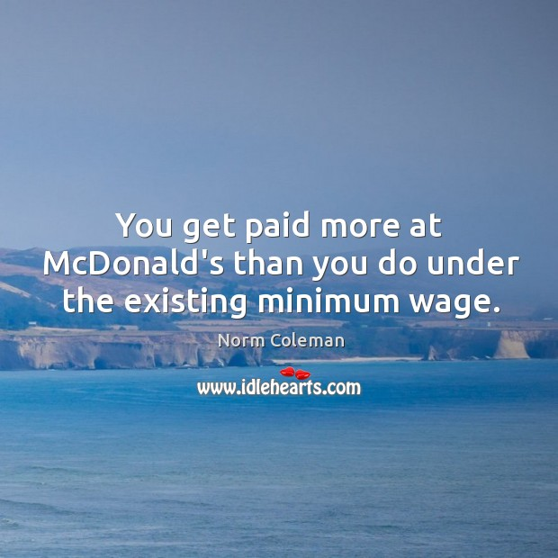Image, You get paid more at McDonald's than you do under the existing minimum wage.