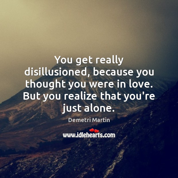 You get really disillusioned, because you thought you were in love. But Image