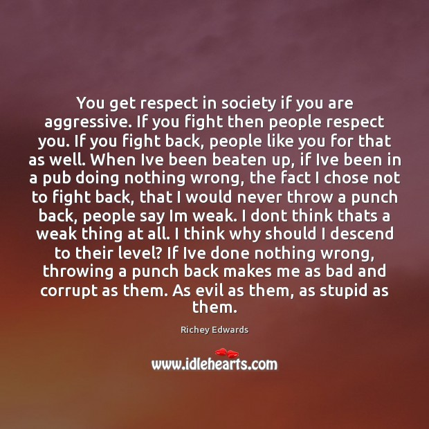 You get respect in society if you are aggressive. If you fight Image