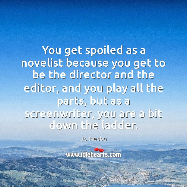 You get spoiled as a novelist because you get to be the Jo Nesbo Picture Quote