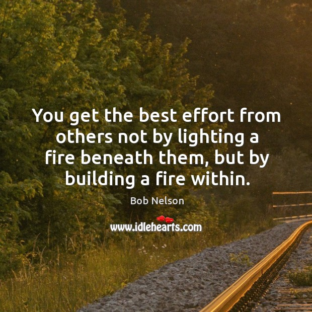 Image, You get the best effort from others not by lighting a fire beneath them, but by building a fire within.