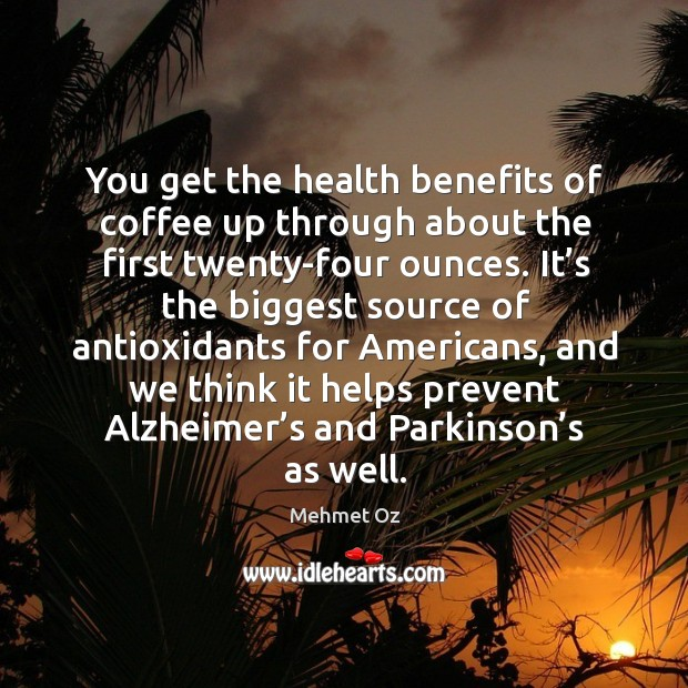 Image, You get the health benefits of coffee up through about the first twenty-four ounces.