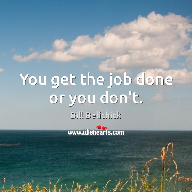 You get the job done or you don't. Image