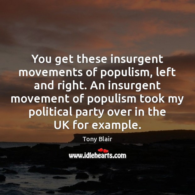 You get these insurgent movements of populism, left and right. An insurgent Tony Blair Picture Quote