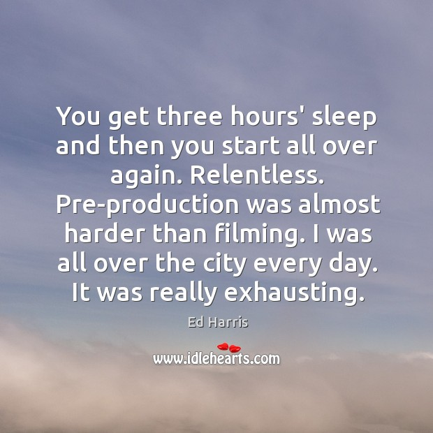 You get three hours' sleep and then you start all over again. Image