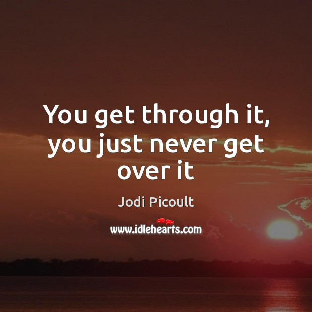 You get through it, you just never get over it Image