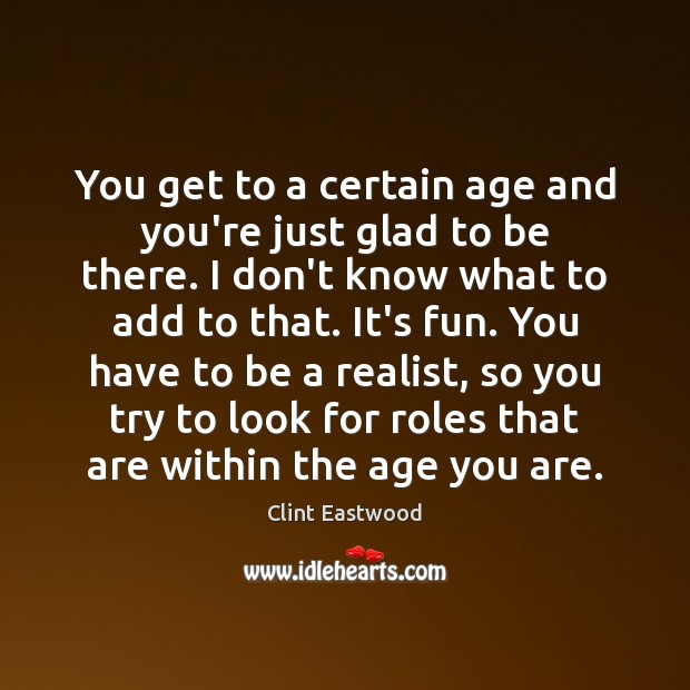You get to a certain age and you're just glad to be Clint Eastwood Picture Quote