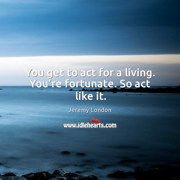 Image, You get to act for a living. You're fortunate. So act like it.
