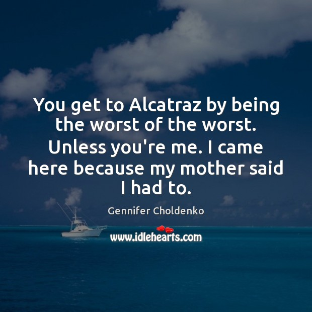 You get to Alcatraz by being the worst of the worst. Unless Gennifer Choldenko Picture Quote
