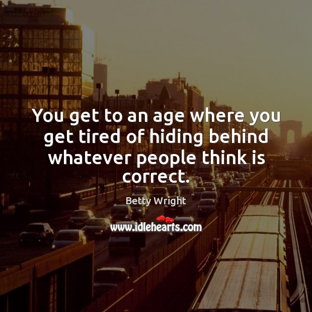 You get to an age where you get tired of hiding behind whatever people think is correct. Image