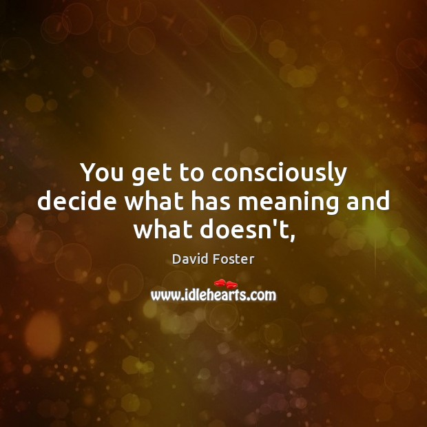 You get to consciously decide what has meaning and what doesn't, Image