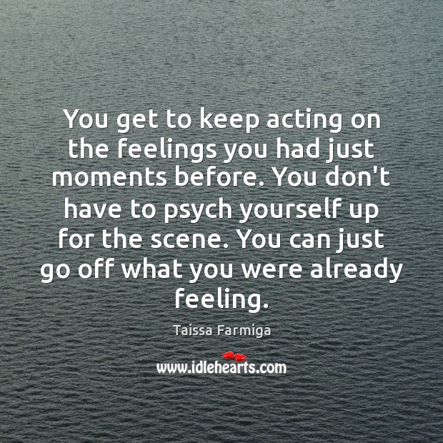 You get to keep acting on the feelings you had just moments Image