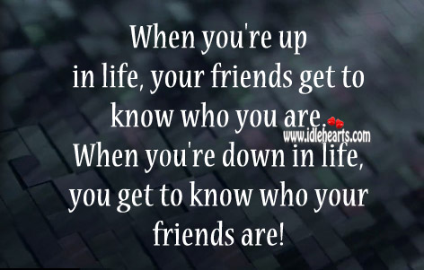 When You're Up In Life, Your Friends Get To Know Who You Are.
