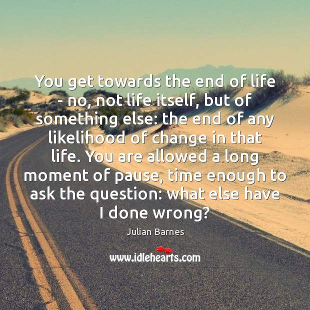 Image, You get towards the end of life – no, not life itself,