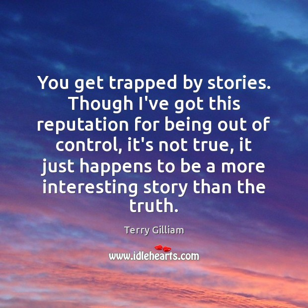 You get trapped by stories. Though I've got this reputation for being Image