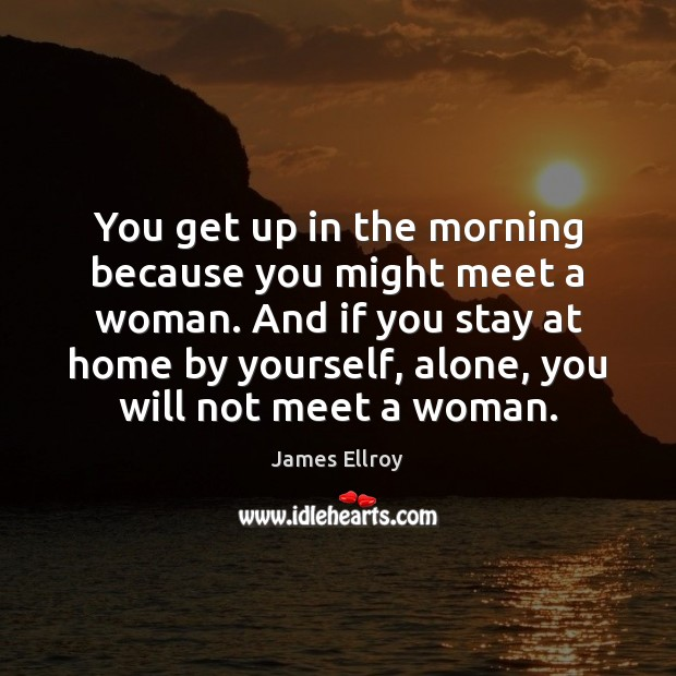 You get up in the morning because you might meet a woman. James Ellroy Picture Quote