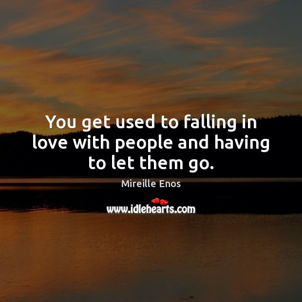 Mireille Enos Picture Quote image saying: You get used to falling in love with people and having to let them go.