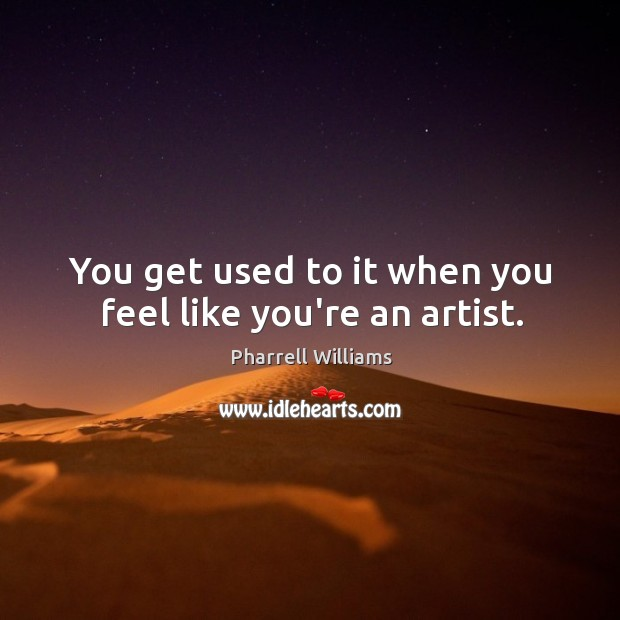 You get used to it when you feel like you're an artist. Image