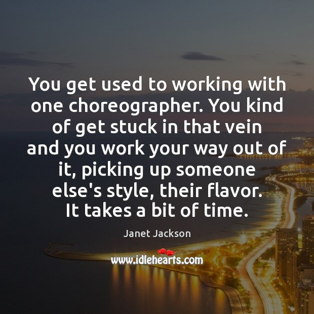 Image, You get used to working with one choreographer. You kind of get