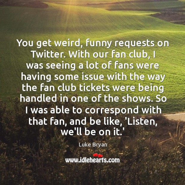 You get weird, funny requests on Twitter. With our fan club, I Image