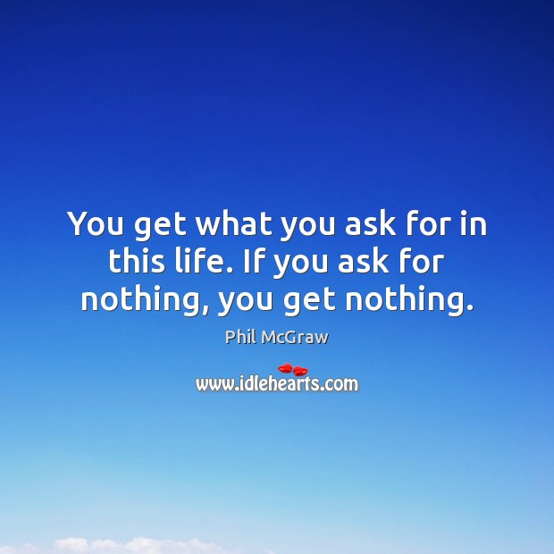 You get what you ask for in this life. If you ask for nothing, you get nothing. Phil McGraw Picture Quote