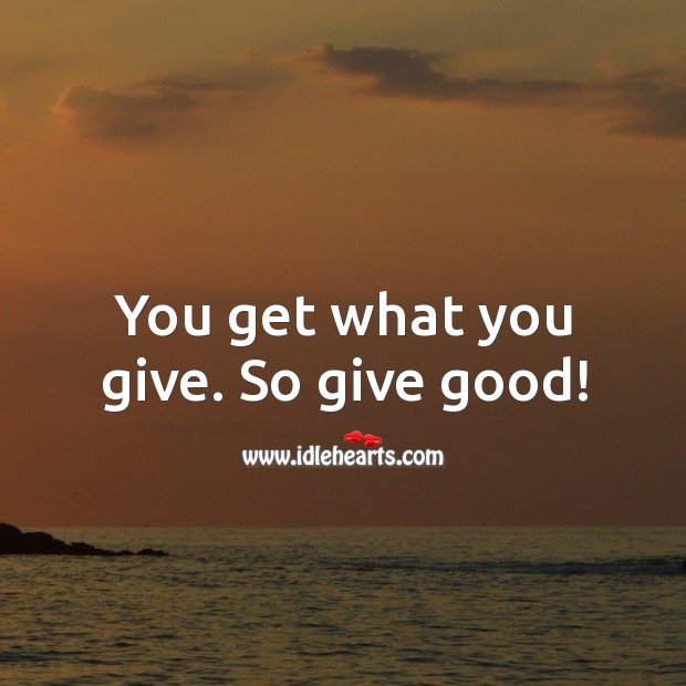 You get what you give. So give good! Image