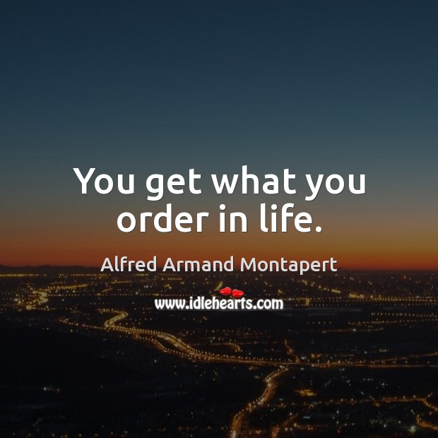 You get what you order in life. Image