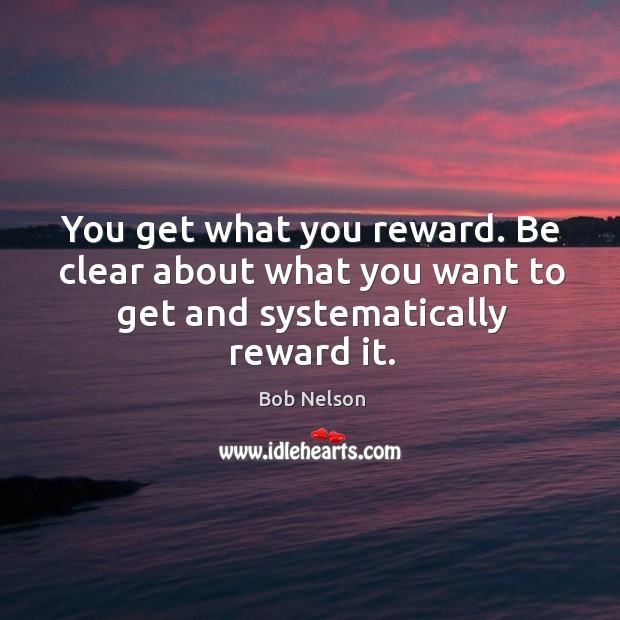 Image, You get what you reward. Be clear about what you want to get and systematically reward it.