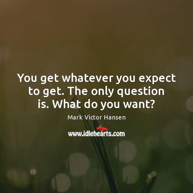 You get whatever you expect to get. The only question is. What do you want? Image
