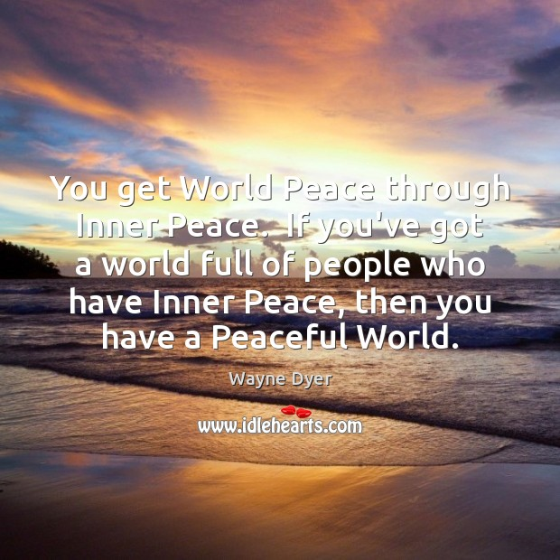 Image, You get World Peace through Inner Peace.  If you've got a world