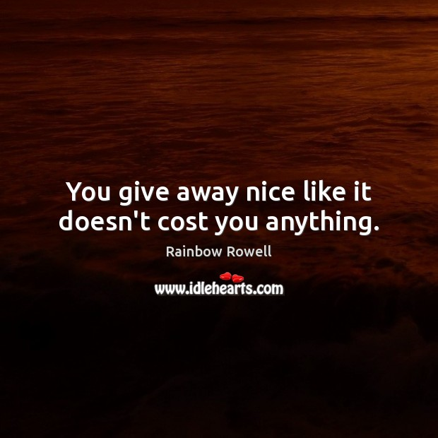 You give away nice like it doesn't cost you anything. Rainbow Rowell Picture Quote
