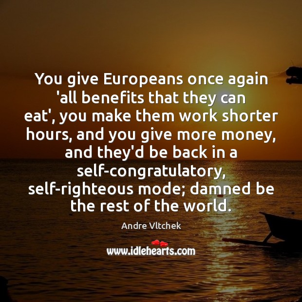 You give Europeans once again 'all benefits that they can eat', you Andre Vltchek Picture Quote