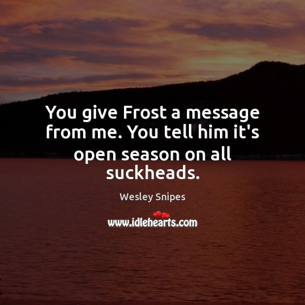 You give Frost a message from me. You tell him it's open season on all suckheads. Wesley Snipes Picture Quote
