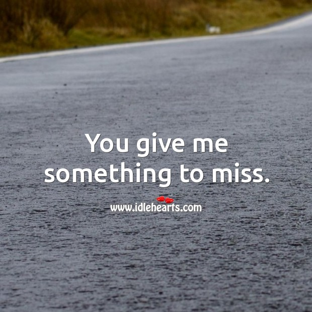 You give me something to miss. Image