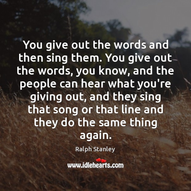 You give out the words and then sing them. You give out Ralph Stanley Picture Quote