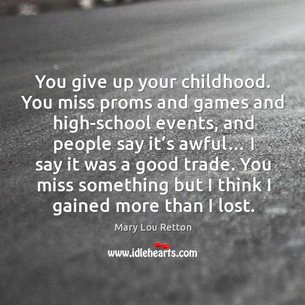 Image, You give up your childhood. You miss proms and games and high-school events