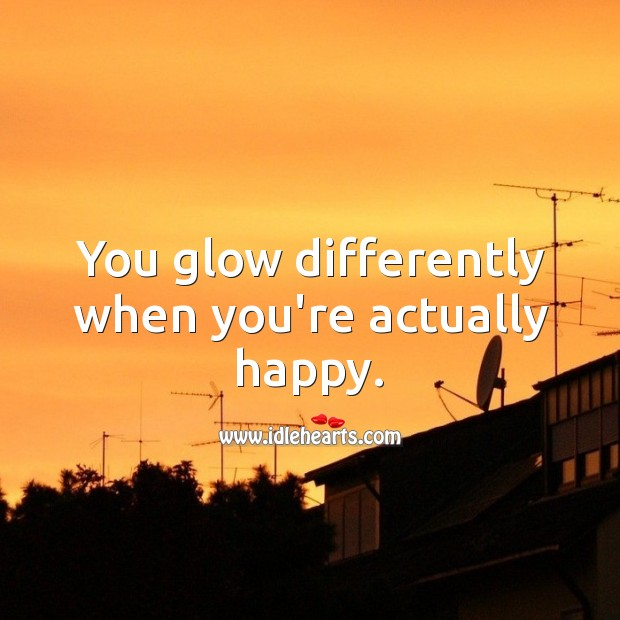 You glow differently when you're actually happy. Happiness Quotes Image